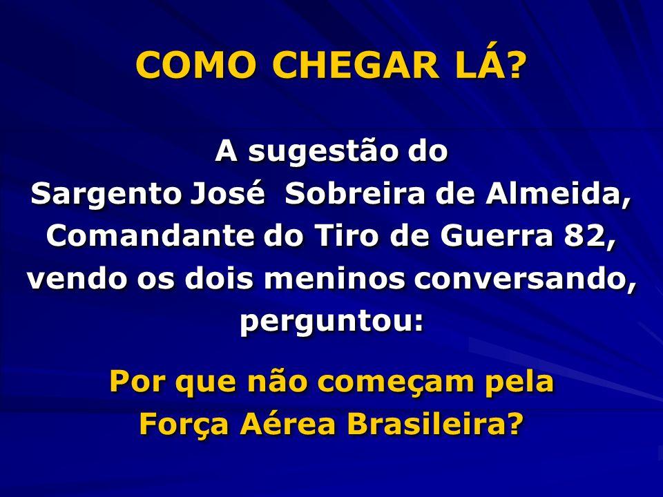 COMO CHEGAR LÁ A sugestão do Sargento José Sobreira de Almeida,