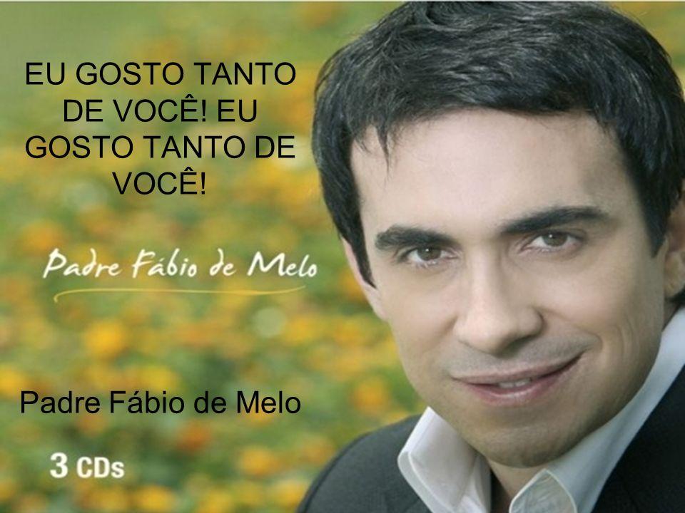 EU GOSTO TANTO DE VOCÊ! EU GOSTO TANTO DE VOCÊ! Padre Fábio de Melo