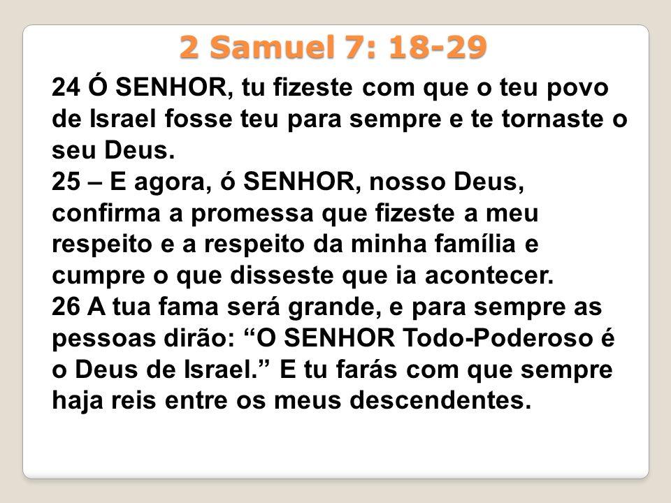 2 Samuel 7: 18-29 24 Ó SENHOR, tu fizeste com que o teu povo de Israel fosse teu para sempre e te tornaste o seu Deus.