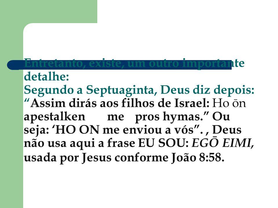 Entretanto, existe, um outro importante detalhe: Segundo a Septuaginta, Deus diz depois: Assim dirás aos filhos de Israel: Ho ōn apestalken me pros hymas. Ou seja: 'HO ON me enviou a vós .