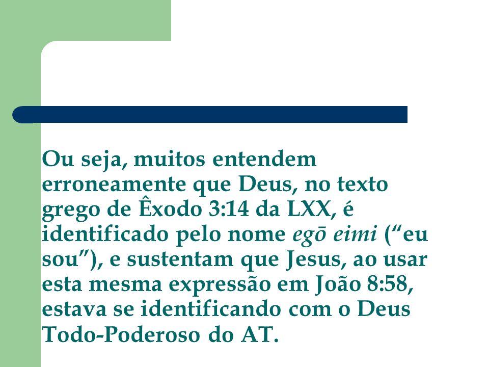 Ou seja, muitos entendem erroneamente que Deus, no texto grego de Êxodo 3:14 da LXX, é identificado pelo nome egō eimi ( eu sou ), e sustentam que Jesus, ao usar esta mesma expressão em João 8:58, estava se identificando com o Deus Todo-Poderoso do AT.
