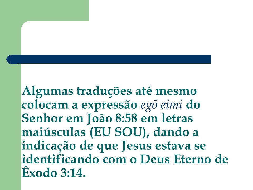 Algumas traduções até mesmo colocam a expressão egō eimi do Senhor em João 8:58 em letras maiúsculas (EU SOU), dando a indicação de que Jesus estava se identificando com o Deus Eterno de Êxodo 3:14.