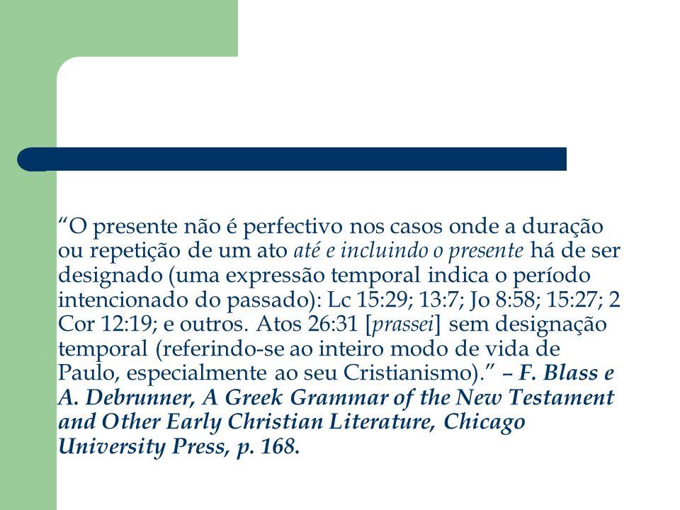 O presente não é perfectivo nos casos onde a duração ou repetição de um ato até e incluindo o presente há de ser designado (uma expressão temporal indica o período intencionado do passado): Lc 15:29; 13:7; Jo 8:58; 15:27; 2 Cor 12:19; e outros.