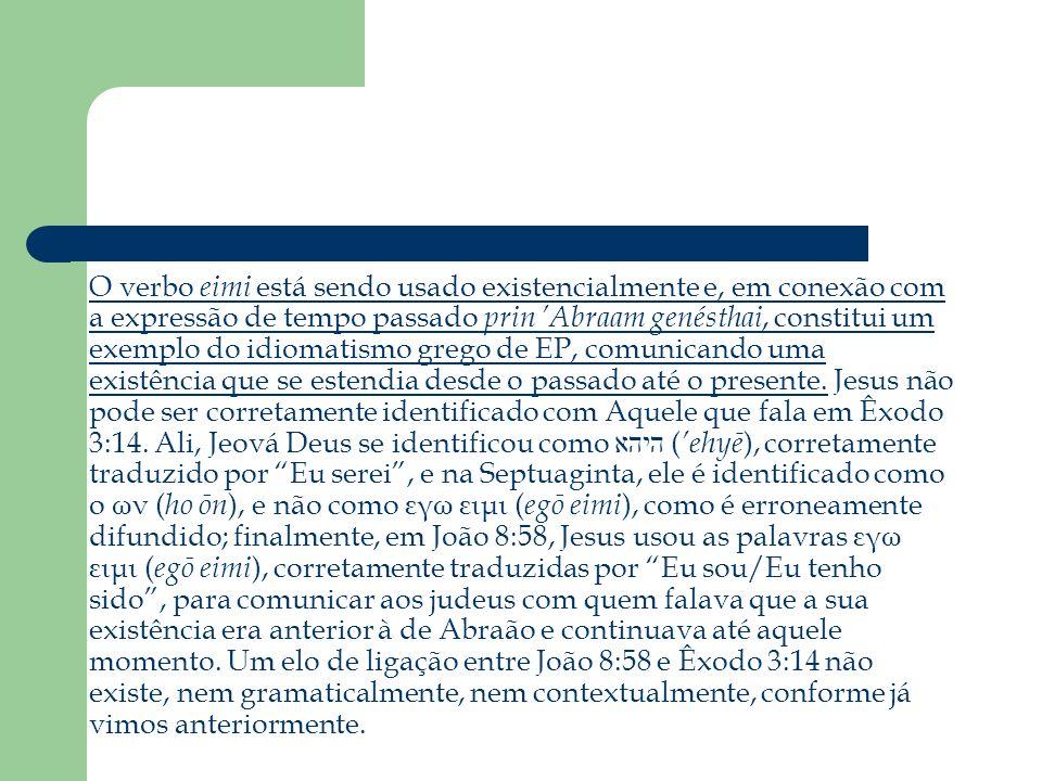 O verbo eimi está sendo usado existencialmente e, em conexão com a expressão de tempo passado prin 'Abraam genésthai, constitui um exemplo do idiomatismo grego de EP, comunicando uma existência que se estendia desde o passado até o presente.