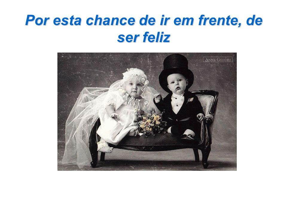 Por esta chance de ir em frente, de ser feliz