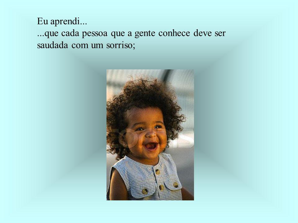 Eu aprendi... ...que cada pessoa que a gente conhece deve ser saudada com um sorriso;