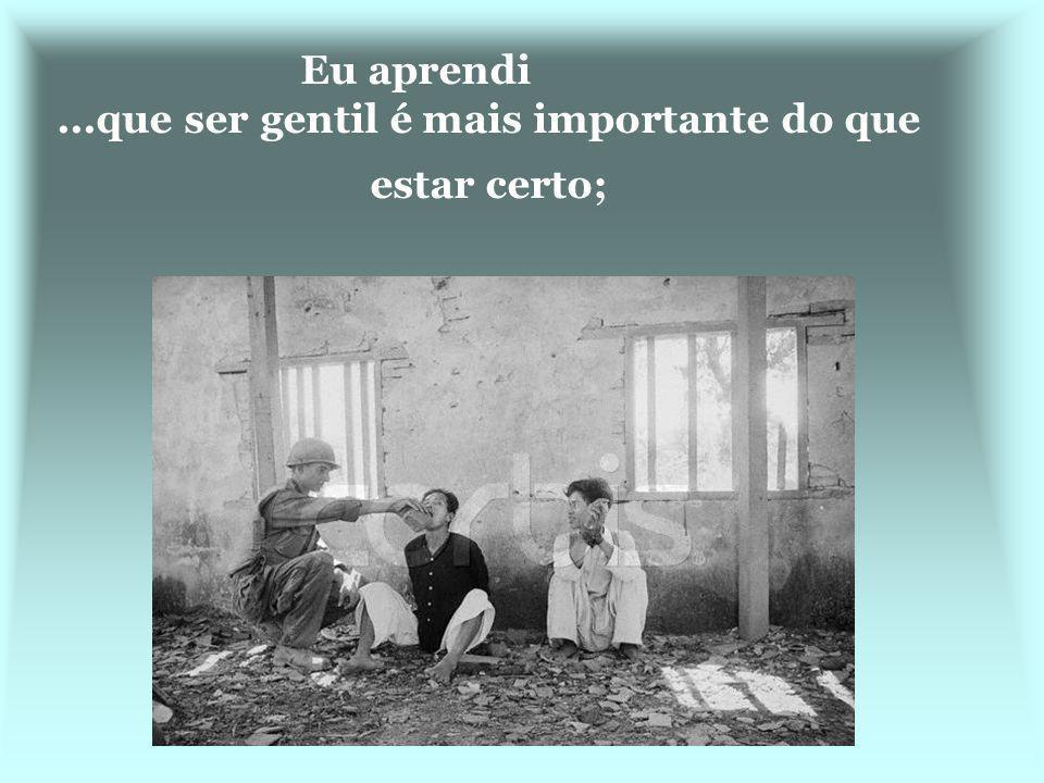 Eu aprendi ...que ser gentil é mais importante do que estar certo;