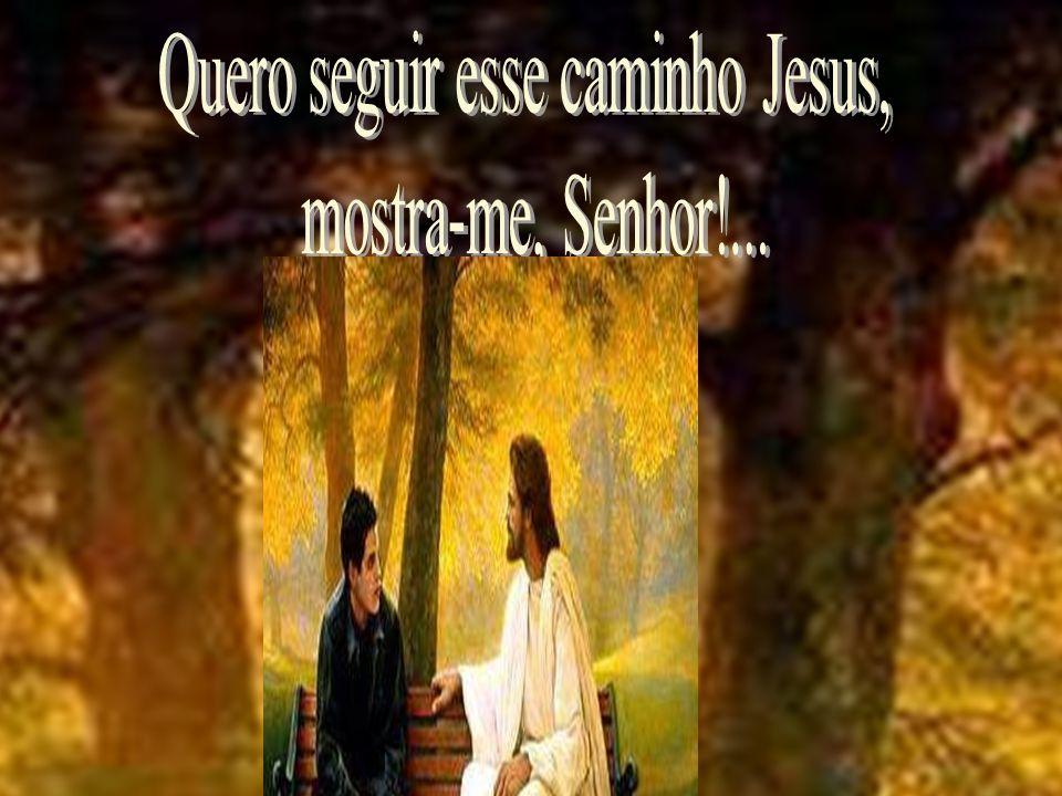 Quero seguir esse caminho Jesus,
