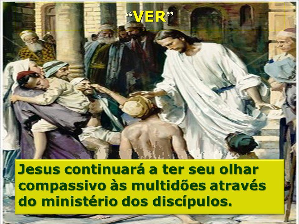VER Jesus continuará a ter seu olhar compassivo às multidões através do ministério dos discípulos.