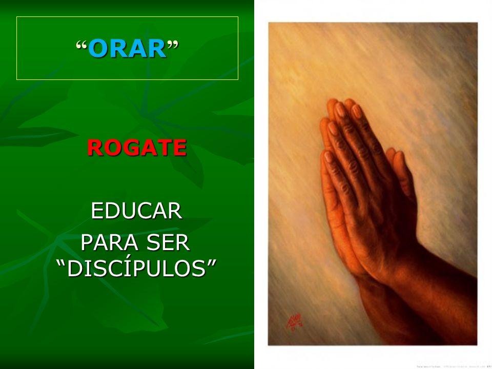 ORAR ROGATE EDUCAR PARA SER DISCÍPULOS