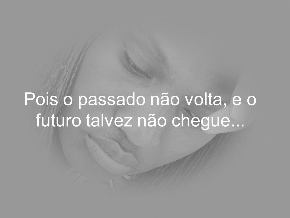 Pois o passado não volta, e o futuro talvez não chegue...