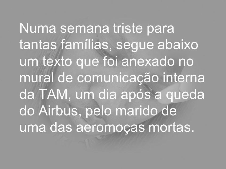 Numa semana triste para tantas famílias, segue abaixo um texto que foi anexado no mural de comunicação interna da TAM, um dia após a queda do Airbus, pelo marido de uma das aeromoças mortas.