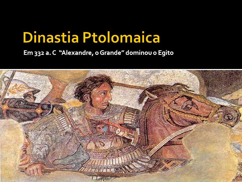 Dinastia Ptolomaica Em 332 a. C Alexandre, o Grande dominou o Egito