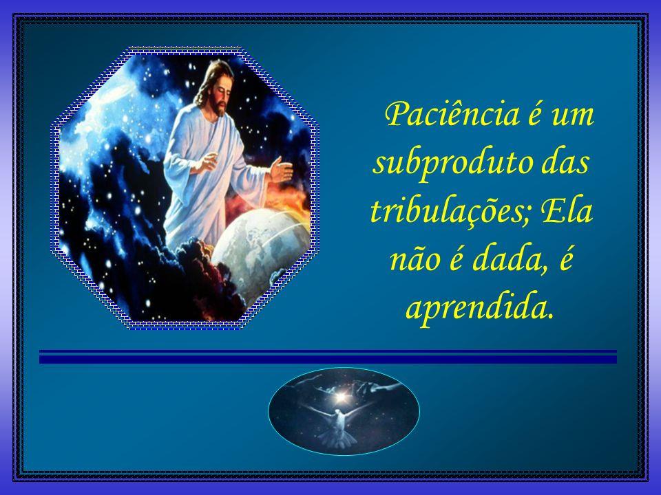 Paciência é um subproduto das tribulações; Ela não é dada, é aprendida.