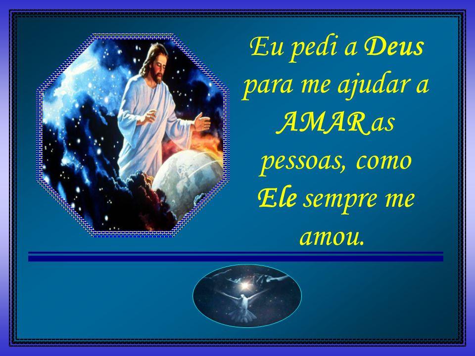 Eu pedi a Deus para me ajudar a AMAR as pessoas, como Ele sempre me amou.
