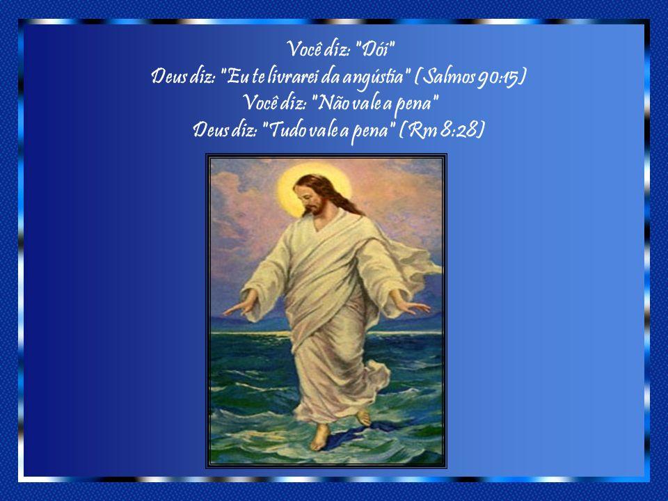 Você diz: Dói Deus diz: Eu te livrarei da angústia (Salmos 90:15) Você diz: Não vale a pena Deus diz: Tudo vale a pena (Rm 8:28)