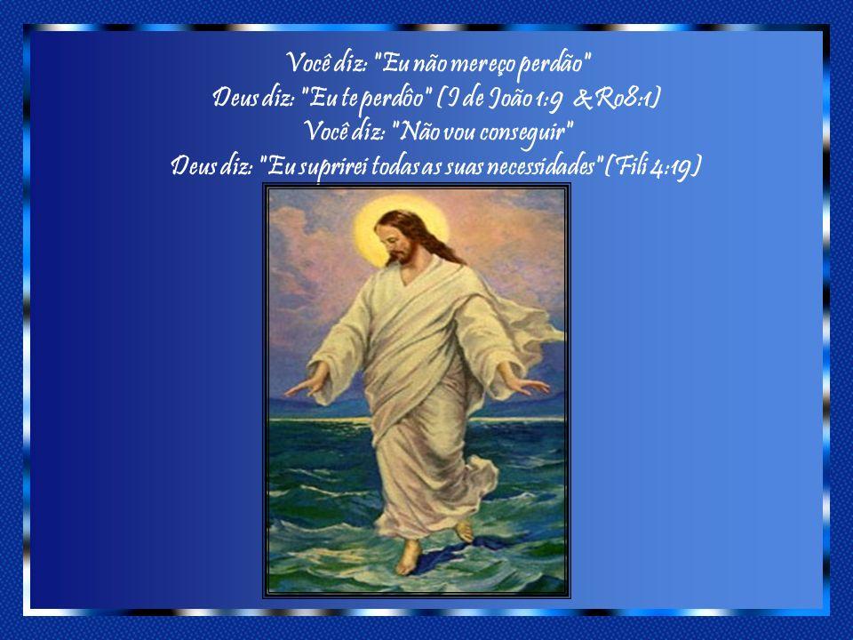 Você diz: Eu não mereço perdão Deus diz: Eu te perdôo (I de João 1:9 &Ro8:1) Você diz: Não vou conseguir Deus diz: Eu suprirei todas as suas necessidades (Fili 4:19)