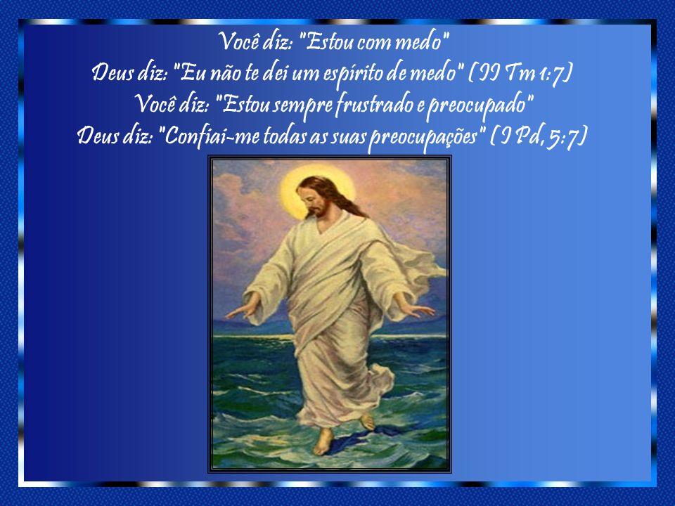 Você diz: Estou com medo Deus diz: Eu não te dei um espírito de medo (II Tm 1:7) Você diz: Estou sempre frustrado e preocupado Deus diz: Confiai-me todas as suas preocupações (I Pd, 5:7)