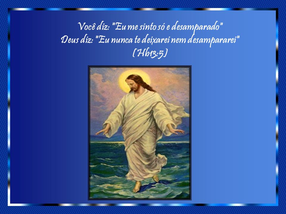 Você diz: Eu me sinto só e desamparado Deus diz: Eu nunca te deixarei nem desampararei (Hb13:5)