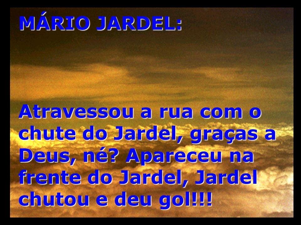 MÁRIO JARDEL: Atravessou a rua com o chute do Jardel, graças a Deus, né.