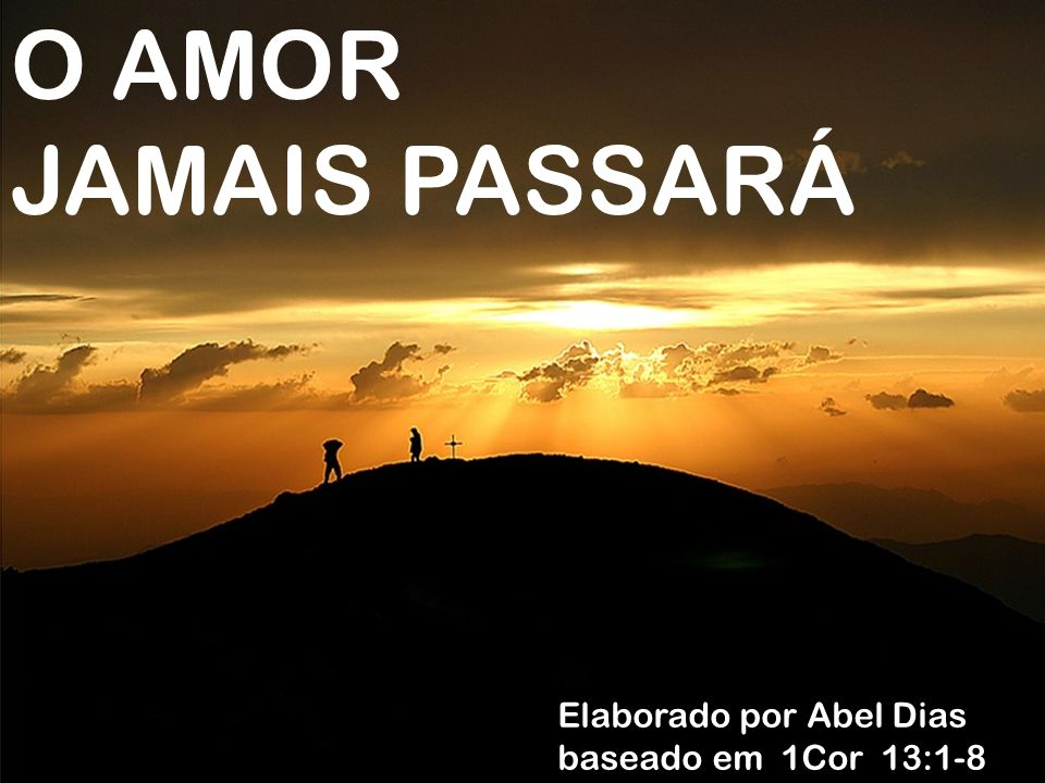 O AMOR JAMAIS PASSARÁ Elaborado por Abel Dias baseado em 1Cor 13:1-8