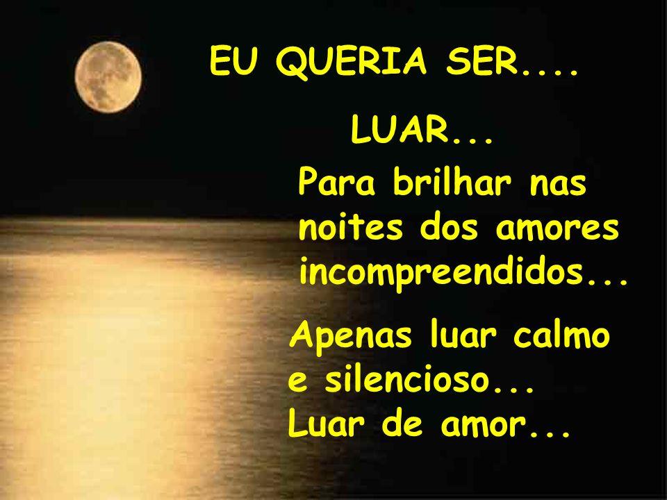 EU QUERIA SER.... LUAR... Para brilhar nas noites dos amores incompreendidos... Apenas luar calmo e silencioso...