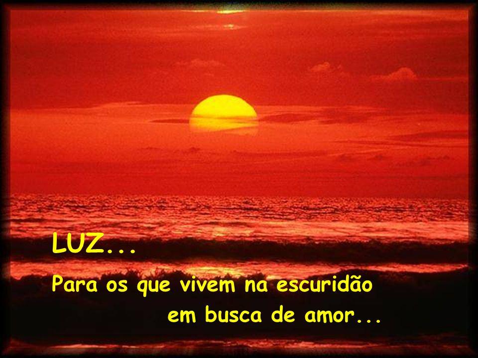 LUZ... Para os que vivem na escuridão em busca de amor...