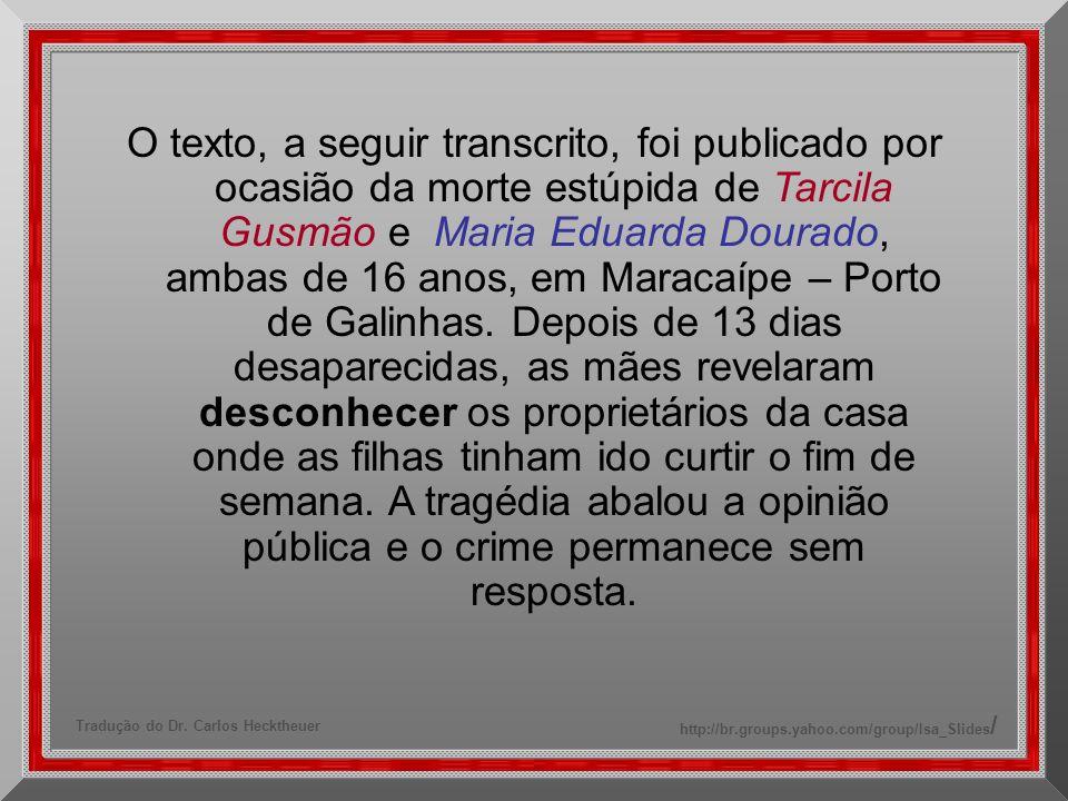 O texto, a seguir transcrito, foi publicado por ocasião da morte estúpida de Tarcila Gusmão e Maria Eduarda Dourado, ambas de 16 anos, em Maracaípe – Porto de Galinhas.