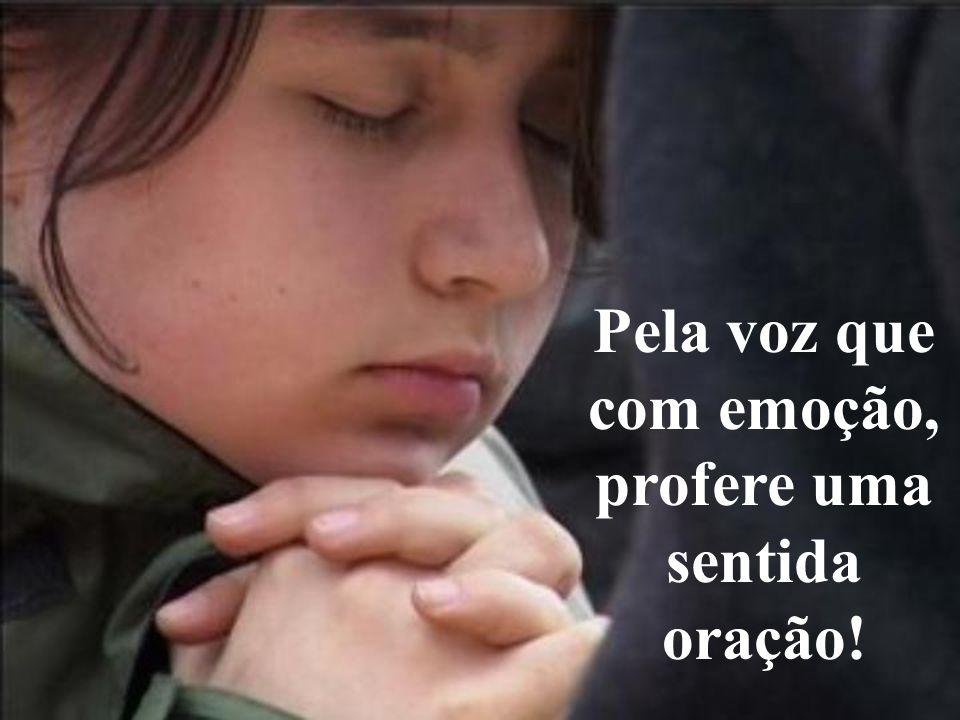 Pela voz que com emoção, profere uma sentida oração!