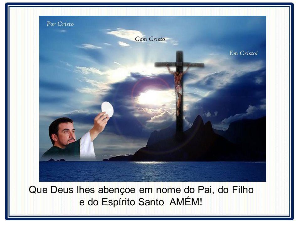 Que Deus lhes abençoe em nome do Pai, do Filho e do Espírito Santo AMÉM!