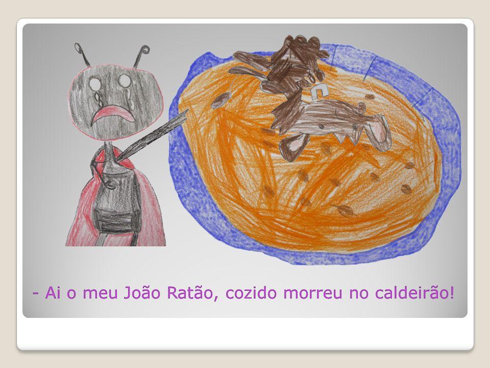 - Ai o meu João Ratão, cozido morreu no caldeirão!
