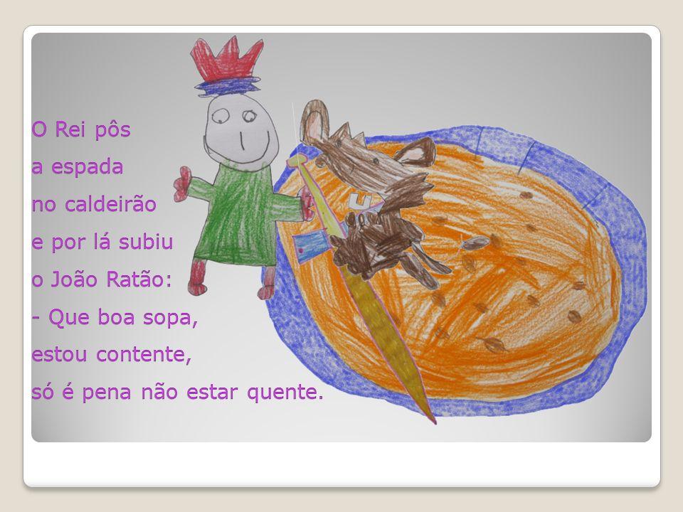 O Rei pôs a espada no caldeirão e por lá subiu o João Ratão: - Que boa sopa, estou contente, só é pena não estar quente.