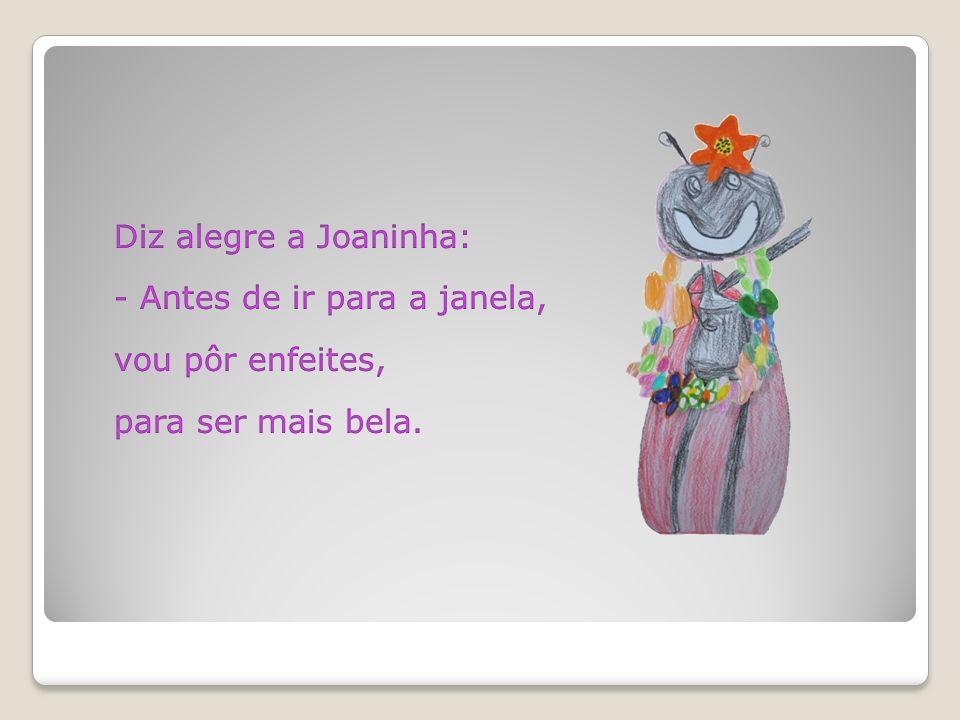 Diz alegre a Joaninha: - Antes de ir para a janela, vou pôr enfeites, para ser mais bela.