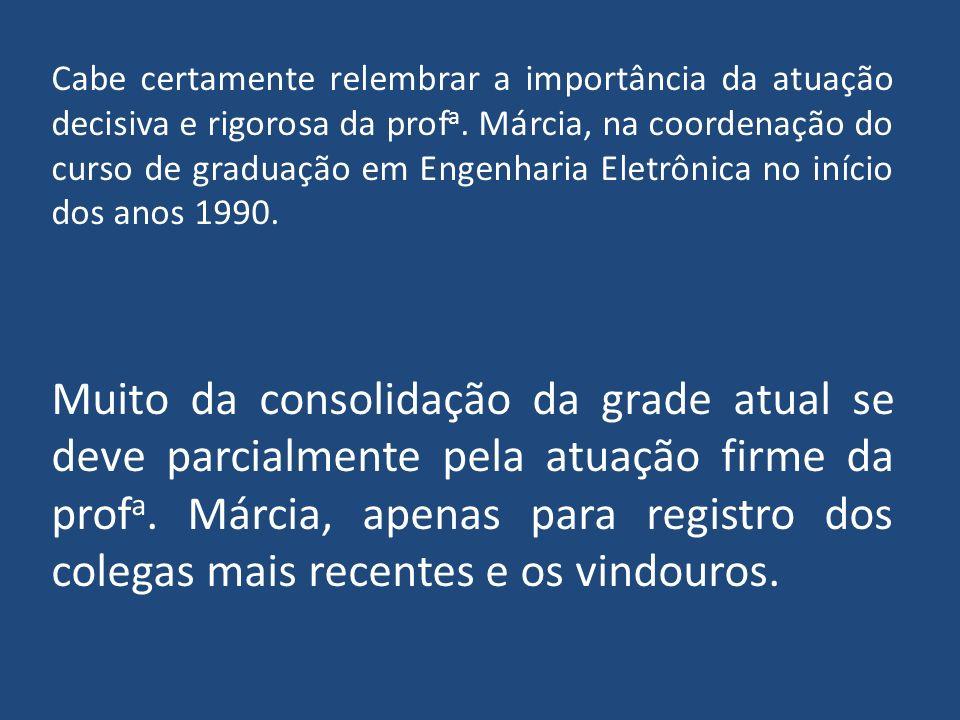 Cabe certamente relembrar a importância da atuação decisiva e rigorosa da profa. Márcia, na coordenação do curso de graduação em Engenharia Eletrônica no início dos anos 1990.