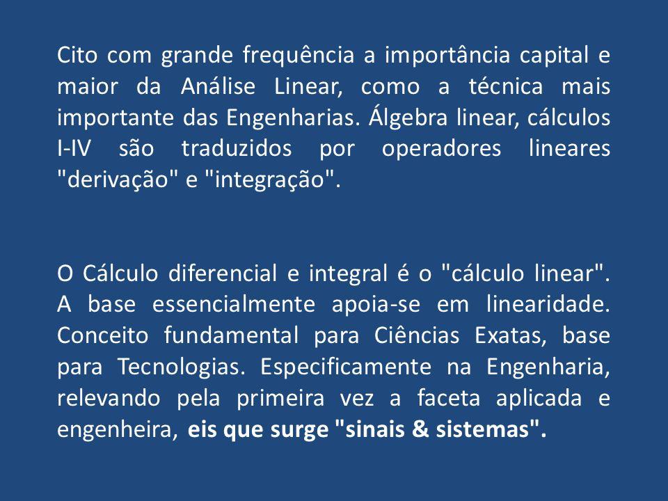 Cito com grande frequência a importância capital e maior da Análise Linear, como a técnica mais importante das Engenharias. Álgebra linear, cálculos I-IV são traduzidos por operadores lineares derivação e integração .