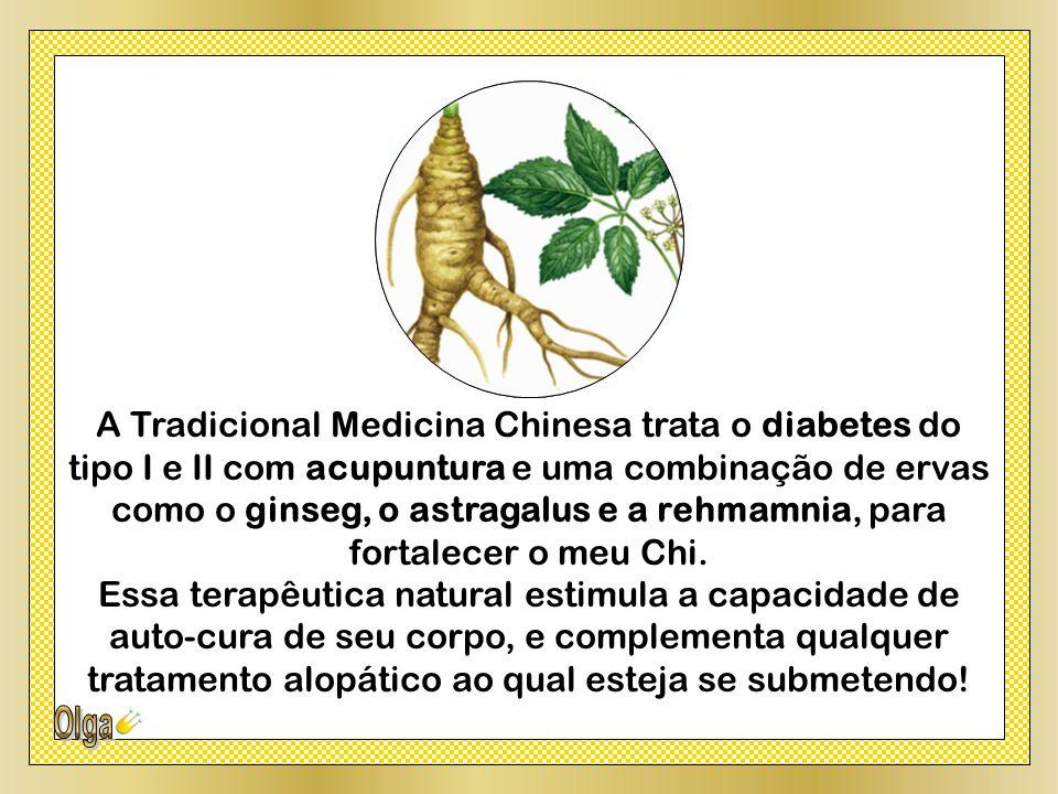 A Tradicional Medicina Chinesa trata o diabetes do tipo I e II com acupuntura e uma combinação de ervas como o ginseg, o astragalus e a rehmamnia, para fortalecer o meu Chi.
