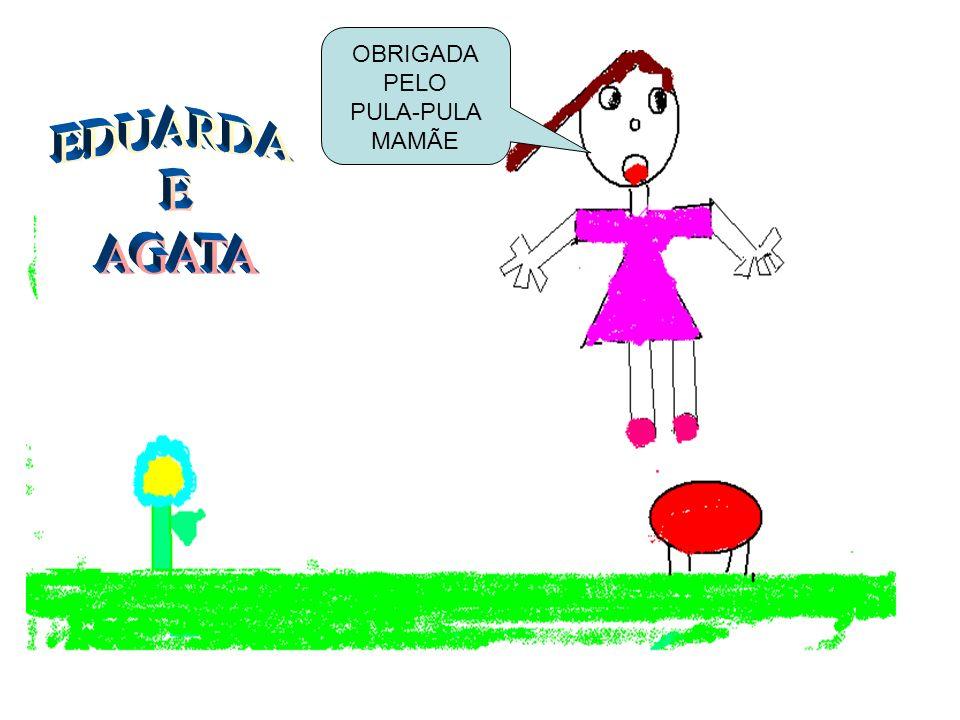 OBRIGADA PELO PULA-PULA MAMÃE EDUARDA E AGATA