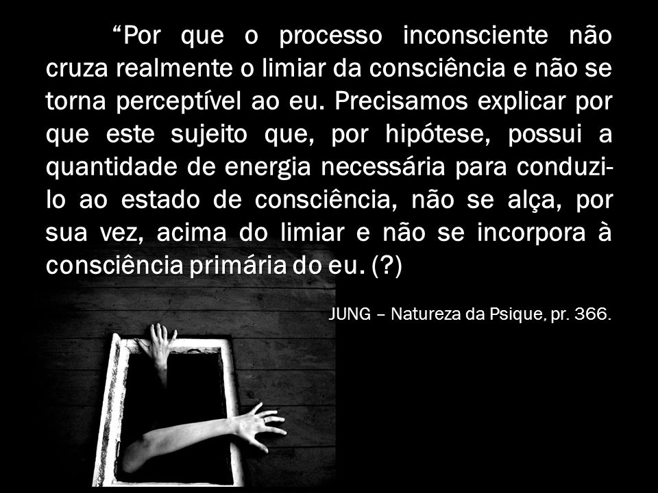 Por que o processo inconsciente não cruza realmente o limiar da consciência e não se torna perceptível ao eu. Precisamos explicar por que este sujeito que, por hipótese, possui a quantidade de energia necessária para conduzi-lo ao estado de consciência, não se alça, por sua vez, acima do limiar e não se incorpora à consciência primária do eu. ( )