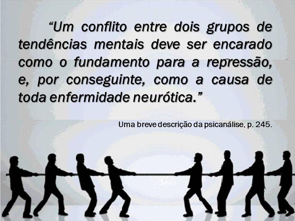 Um conflito entre dois grupos de tendências mentais deve ser encarado como o fundamento para a repressão, e, por conseguinte, como a causa de toda enfermidade neurótica.