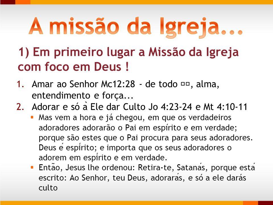 A missão da Igreja... 1) Em primeiro lugar a Missão da Igreja com foco em Deus ! Amar ao Senhor Mc12:28 - de todo 💗, alma, entendimento e força...