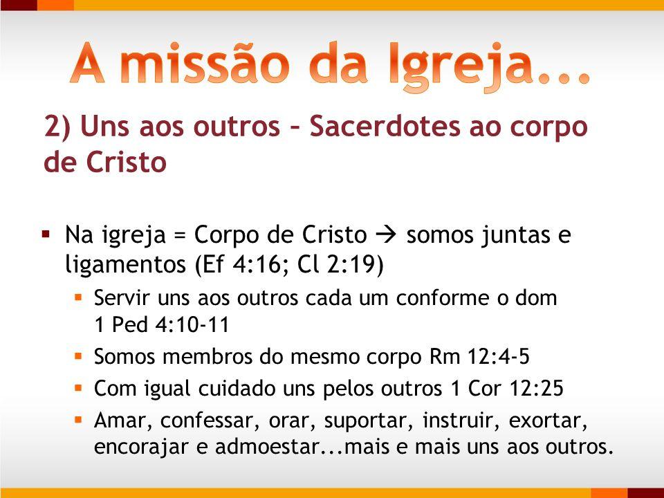 A missão da Igreja... 2) Uns aos outros – Sacerdotes ao corpo de Cristo. Na igreja = Corpo de Cristo  somos juntas e ligamentos (Ef 4:16; Cl 2:19)