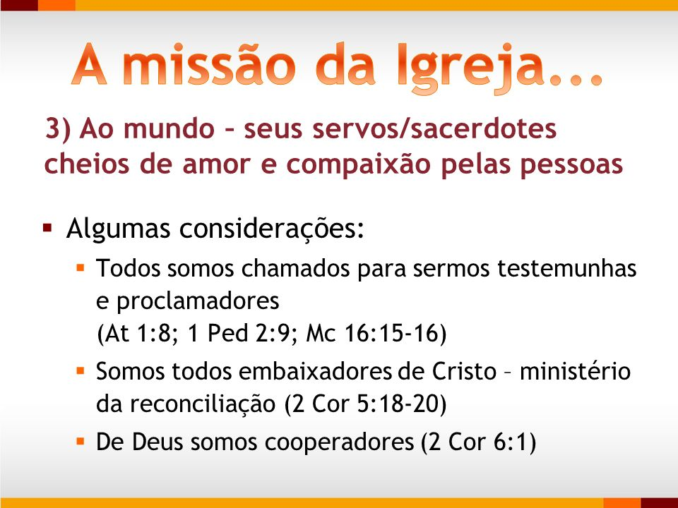 A missão da Igreja... 3) Ao mundo – seus servos/sacerdotes cheios de amor e compaixão pelas pessoas.