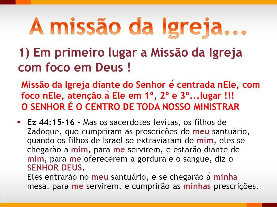 A missão da Igreja... 1) Em primeiro lugar a Missão da Igreja com foco em Deus !