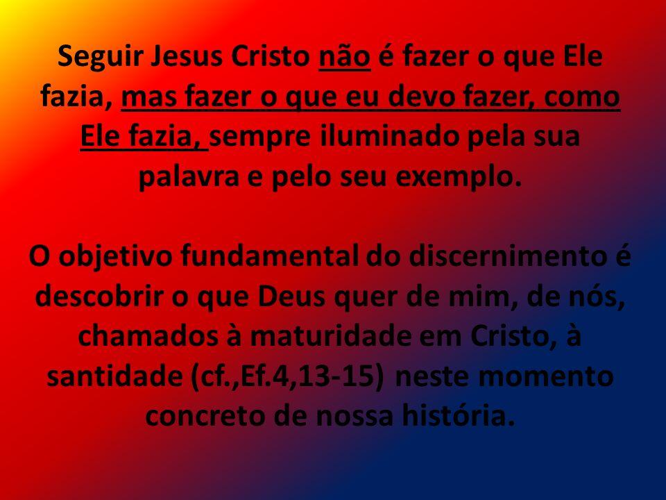 Seguir Jesus Cristo não é fazer o que Ele fazia, mas fazer o que eu devo fazer, como Ele fazia, sempre iluminado pela sua palavra e pelo seu exemplo.