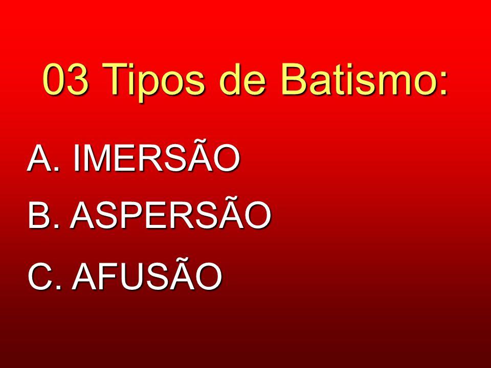 03 Tipos de Batismo: A. IMERSÃO B. ASPERSÃO C. AFUSÃO