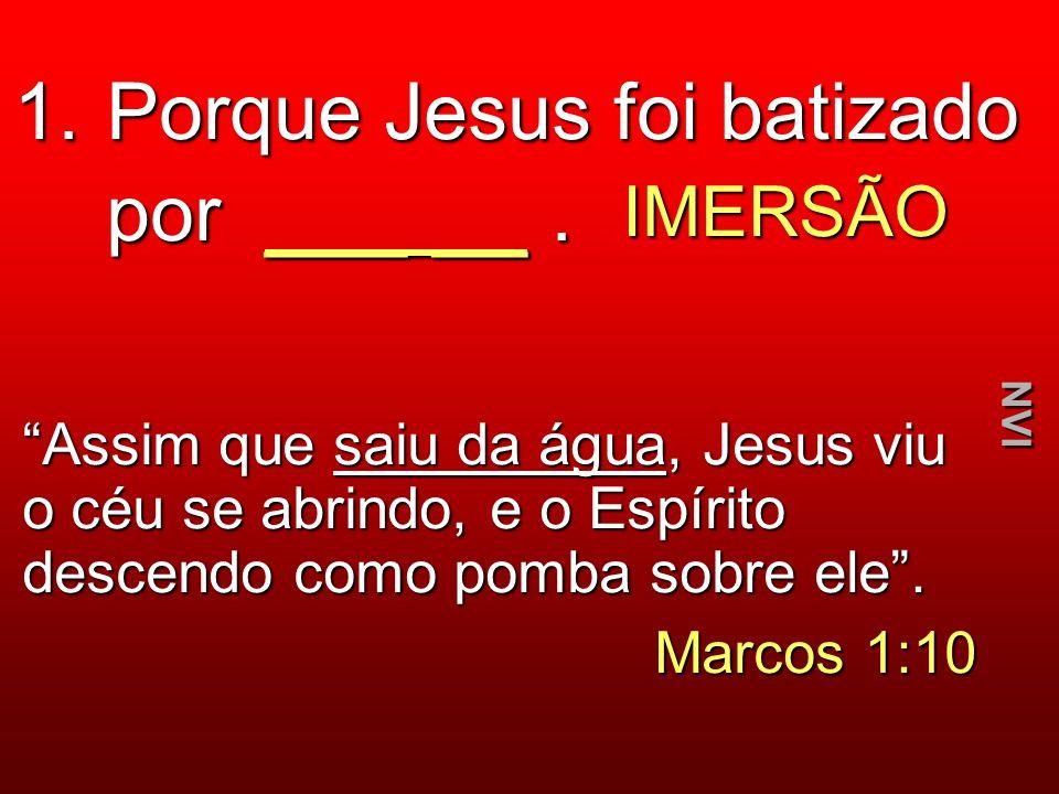 1. Porque Jesus foi batizado por ___ __ .