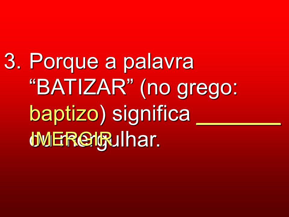 3. Porque a palavra BATIZAR (no grego: baptizo) significa _______ ou mergulhar.