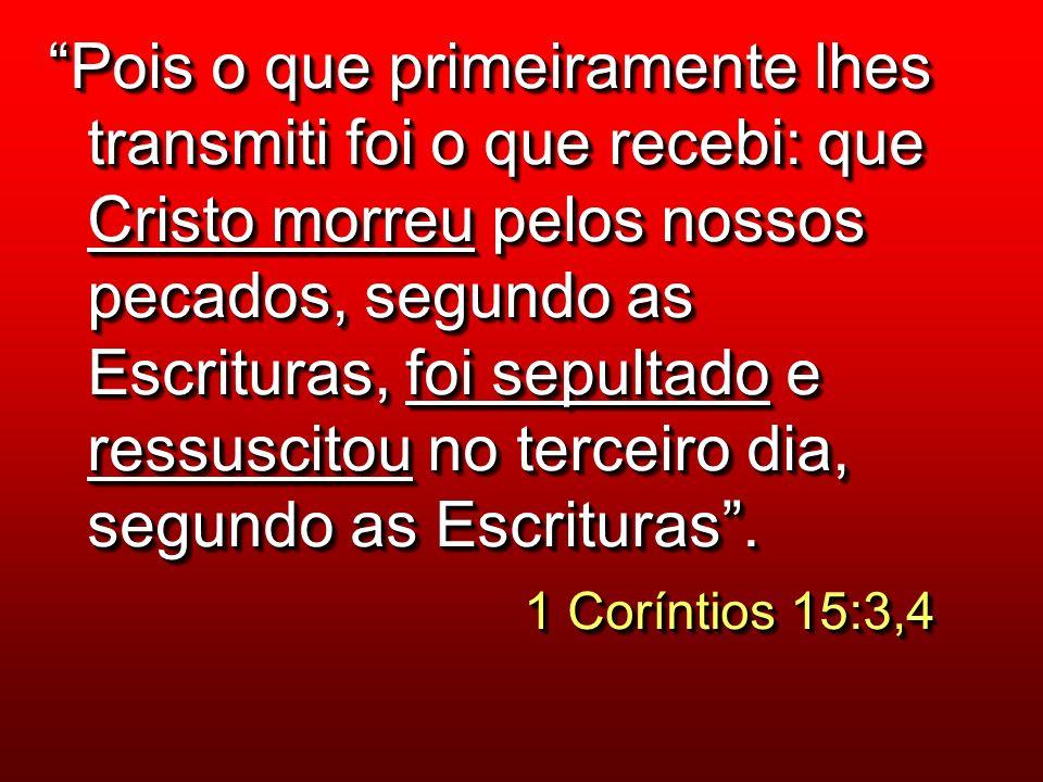 Pois o que primeiramente lhes transmiti foi o que recebi: que Cristo morreu pelos nossos pecados, segundo as Escrituras, foi sepultado e ressuscitou no terceiro dia, segundo as Escrituras .