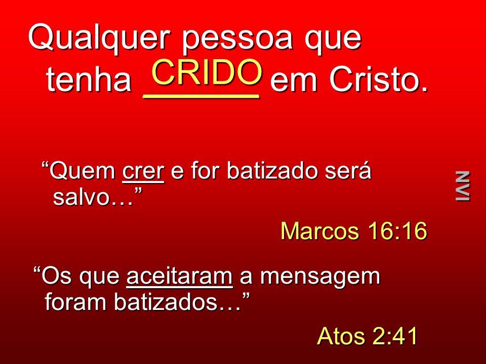 Qualquer pessoa que tenha ______ em Cristo. CRIDO