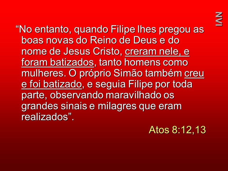 No entanto, quando Filipe lhes pregou as boas novas do Reino de Deus e do nome de Jesus Cristo, creram nele, e foram batizados, tanto homens como mulheres. O próprio Simão também creu e foi batizado, e seguia Filipe por toda parte, observando maravilhado os grandes sinais e milagres que eram realizados .